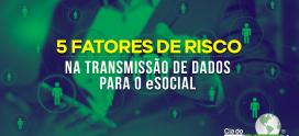 5 Fatores de Risco na Transmissão de Dados para o eSocial